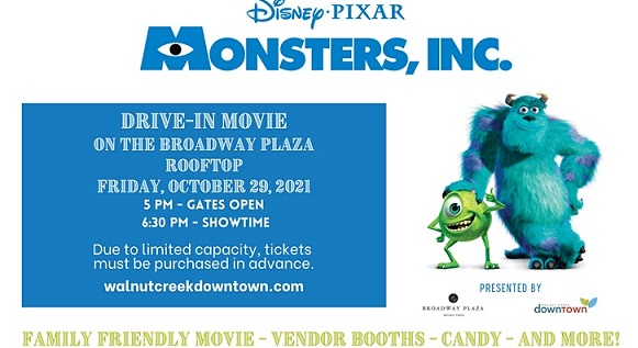 Monsters, Inc. Drive In Movie on the Broadway Plaza Rooftop; Friday, October 29, 2021; 5pm - Gates Open; 6:30pm - Showtime.  Due To limited capacity, tickets must be purchased in advance.  walnutcreekdowntown.com; family friendly movie - vendor booths - candy - and more!