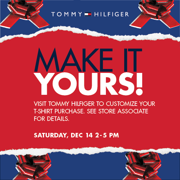 Make it Yours!, Visit Tommy Hilfiger to customize your t-shirt purchase. See store associate for details. Saturday, Dec 14 2-5PM