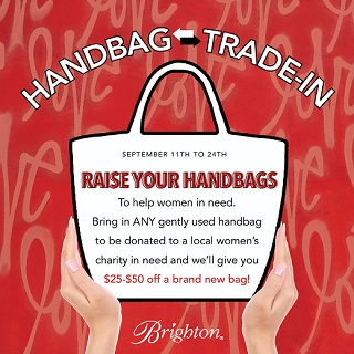 Handbag Trade-In September 11th to 24th Raise Your Handbags To help women in need. Bring in any gently used handbag to be donated to a local women's charity in need and we'll give you $25-$50 off a brand new bag! Brighton logo