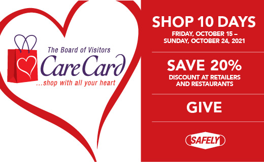 The Board of Visitors Care Card... Shop with all your heart Shop 10 days Friday, October 15 - Sunday, October 24 Save 20%  discount at retailers and restaurants GIVE Safely