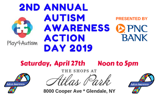 2nd Annual Autism Awareness Action Day 2019. Saturday, April 27th. Noon to 5pm. The Shops at Atlas Park. 8000 Cooper Ave. Glendale, NY. Play4Autism logo. Presented by PNC Bank (with logo). Two Autism Awareness ribbons.