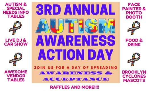 Copy: Autism and special needs info tables. Live DJ & Car Show. Awesome Vendor Tables. Face Painter & Photo Booth. Food & Drink. Brooklyn Cyclones Mascots. 3rd Annual Autism Awareness Action Day. Join us for a day of spreading awareness & acceptance. Raffles and More!!!! 4 autism ribbons.