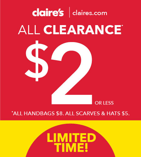 Copy:  Claire's | claires.com. All Clearance $2 or less. *All handbags $8. All scarves & hats $5. Limited Time!