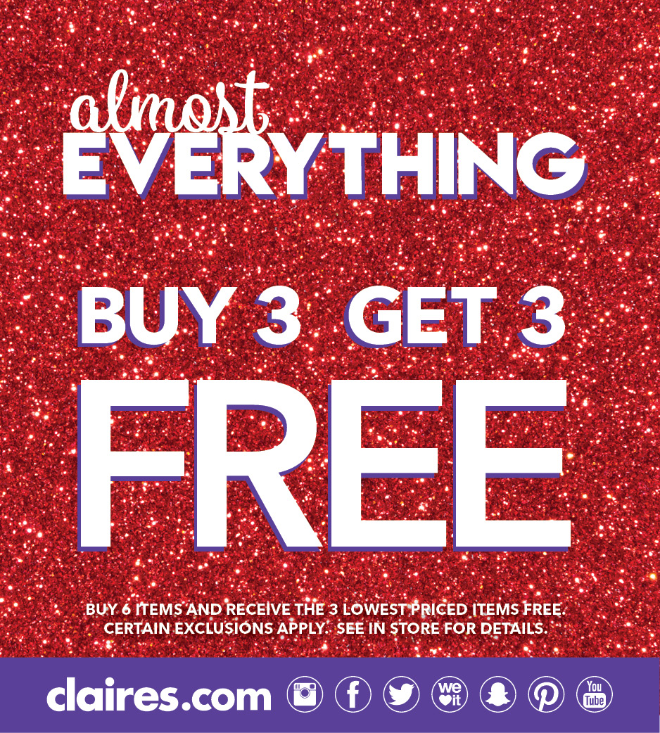 Copy: Almost Everything Buy 3 Get 3 FREE! Buy 6 items and receive the lowest priced items free. Certain exclusions apply. See in store for details. Claire's.com Instagram logo, Facebook logo, Twitter logo, We Heart It logo, Snapchat logo, Pinterest logo, You Tube logo.