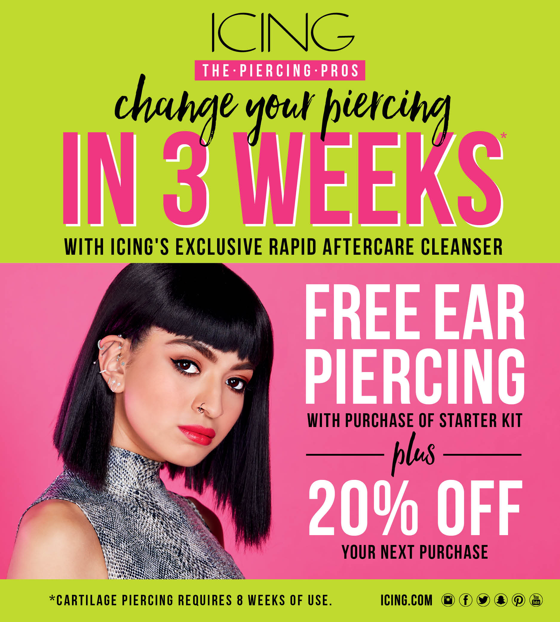 Icing logo. The piercing pros. Change your piercing in 3 weeks with Icing's exclusive rapid aftercare cleanser. Free ear piercing with purchase of starter kit plus 20% off your next purchase. *Cartilage piercing requires 8 weeks of use.  Icing.com. Instagram logo, Facebook logo, Twitter logo, We Heart It logo, Snapchat logo, Pinterest logo, You Tube logo. Image woman with dramatic eyes and lips, black hair in a bob style, wearing snakeskin with multiple earrings all over her ear and nose ring.