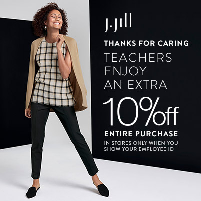 J. Jill Logo. Thanks for Caring. Teachers enjoy an extra 10% off entire purchase. 