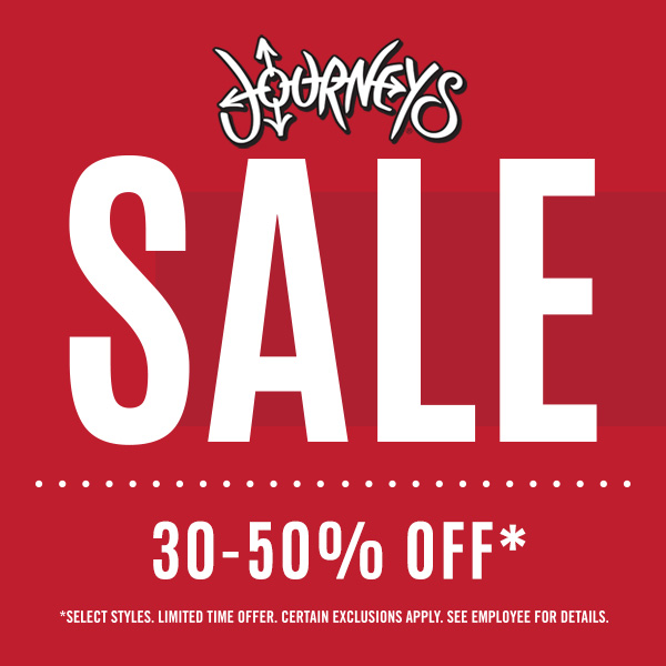 Journeys logo. Sale. 30 - 50% Off* *Select styles. Limited time offer. Certain exclusions apply. See employee for details.