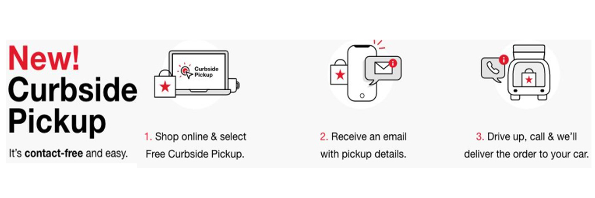 New! Curbside pickup. It's contact-free and easy. 1. Shop online & select Free Curbside Pickup. 2. Receive an email with pickup details. 3. Drive up, call & we'll deliver the order to your car.
